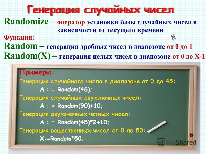 Генерация случайных чисел Примеры: Генерация случайного числа в диапазоне от 0 до 45: А : = Random(46); Генерация случайных двухзначных чисел: А : = Random(90)+10; Генерация двухзначных четных чисел: А : = Random(45)*2+10; Генерация вещественных чисе