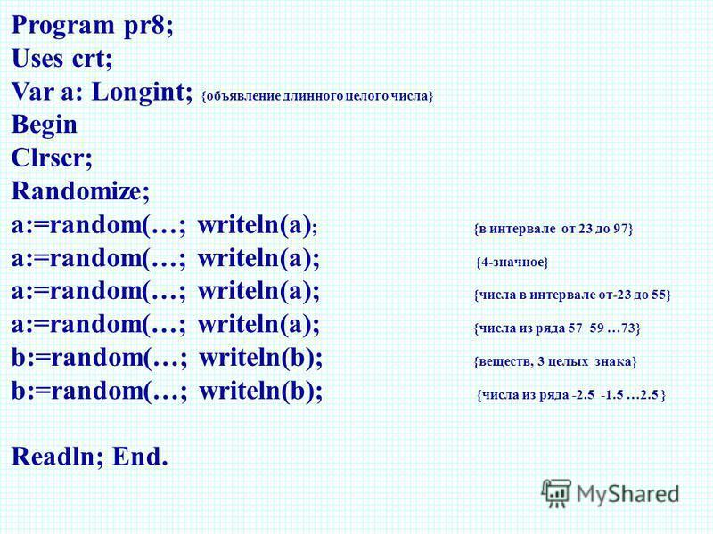 Program pr8; Uses crt; Var a: Longint; {объявление длинного целого числа} Begin Clrscr; Randomize; a:=random(…; writeln(a) ; {в интервале от 23 до 97} a:=random(…; writeln(a); {4-значное} a:=random(…; writeln(a); {числа в интервале от-23 до 55} a:=ra