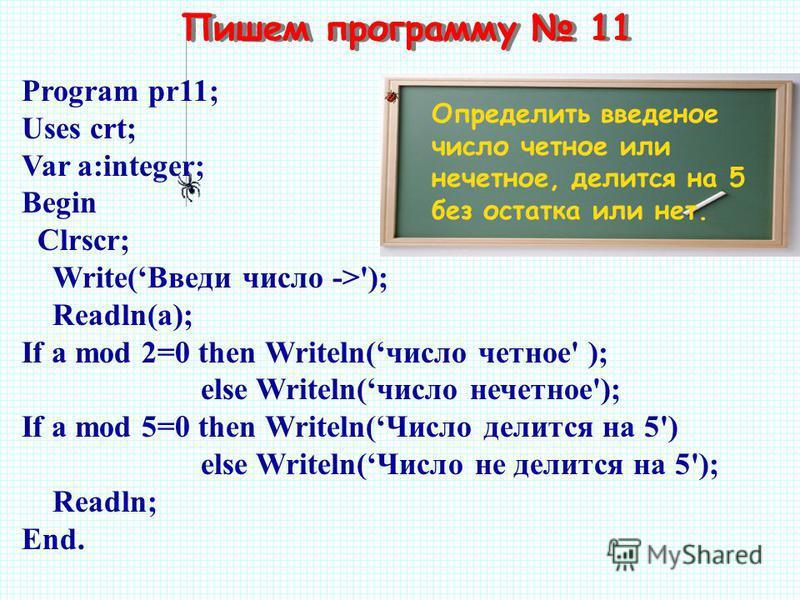 Пишем программу 11 Определить введеное число четное или нечетное, делится на 5 без остатка или нет. Program pr11; Uses crt; Var a:integer; Begin Clrscr; Write(Введи число ->'); Readln(а); If a mod 2=0 then Writeln(число четное' ); else Writeln(число