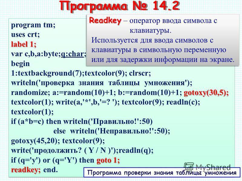 program tm; uses crt; label 1; var c,b,a:byte;q:char; begin 1:textbackground(7);textcolor(9); clrscr; writeln('проверка знания таблицы умножения'); gotoxy(30,5); randomize; a:=random(10)+1; b:=random(10)+1; gotoxy(30,5); textcolor(1); write(a,'*',b,'