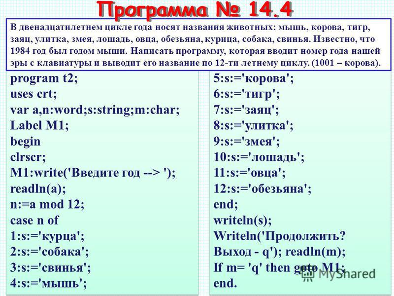 program t2; uses crt; var a,n:word;s:string;m:char; Label M1; begin clrscr; M1:write('Введите год --> '); readln(a); n:=a mod 12; case n of 1:s:='курца'; 2:s:='собака'; 3:s:='свинья'; 4:s:='мышь'; program t2; uses crt; var a,n:word;s:string;m:char; L