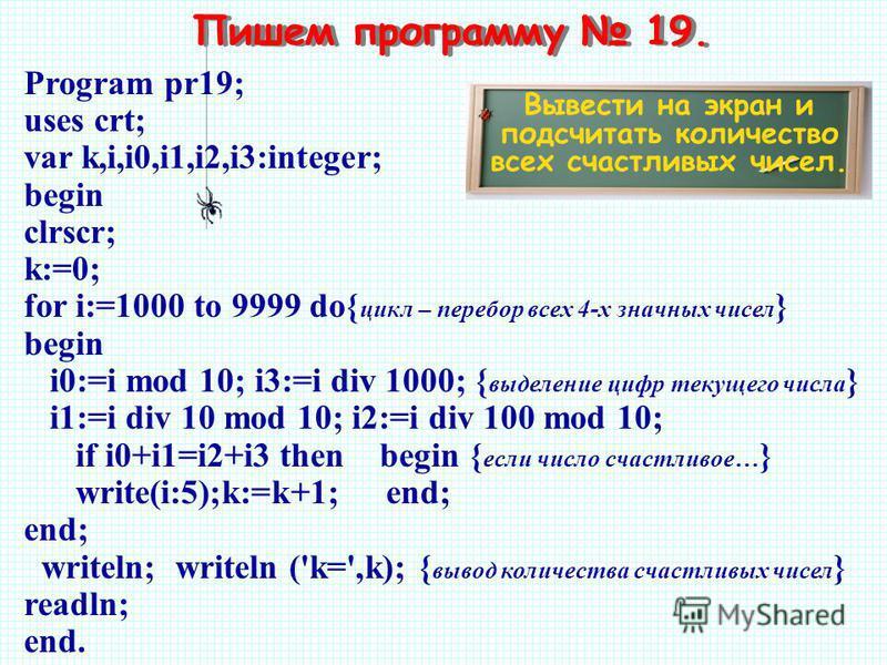 Пишем программу 19. Вывести на экран и подсчитать количество всех счастливых чисел. Program pr19; uses crt; var k,i,i0,i1,i2,i3:integer; begin clrscr; k:=0; for i:=1000 to 9999 do{ цикл – перебор всех 4-х значных чисел } begin i0:=i mod 10; i3:=i div