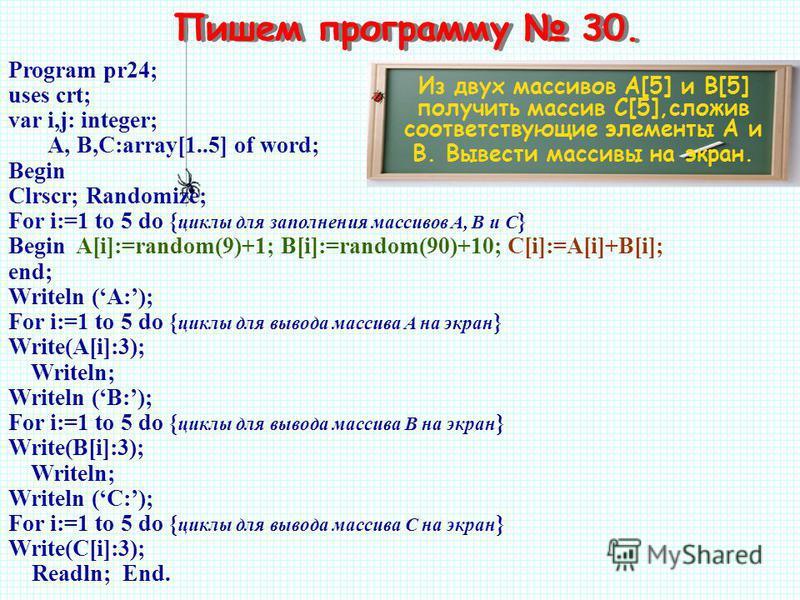Пишем программу 30. Из двух массивов A[5] и B[5] получить массив С[5],сложив соответствующие элементы А и В. Вывести массивы на экран. Program pr24; uses crt; var i,j: integer; A, B,C:array[1..5] of word; Begin Clrscr; Randomize; For i:=1 to 5 do { ц