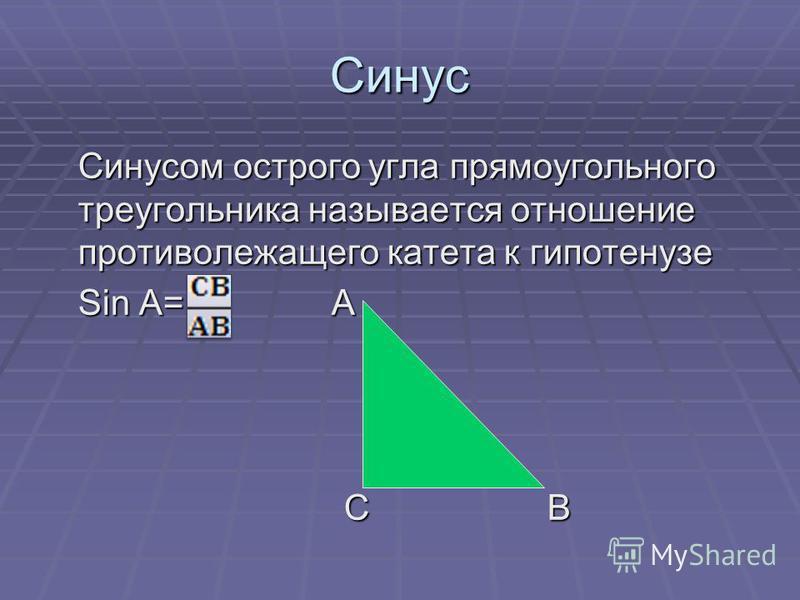 Синус Синусом острого угла прямоугольного треугольника называется отношение противолежащего катета к гипотенузе Sin A= А С В С В