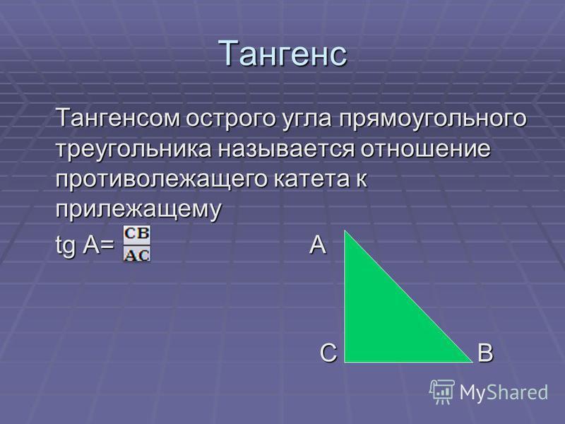 Тангенс Тангенсом острого угла прямоугольного треугольника называется отношение противолежащего катета к прилежащему tg A= А С В С В
