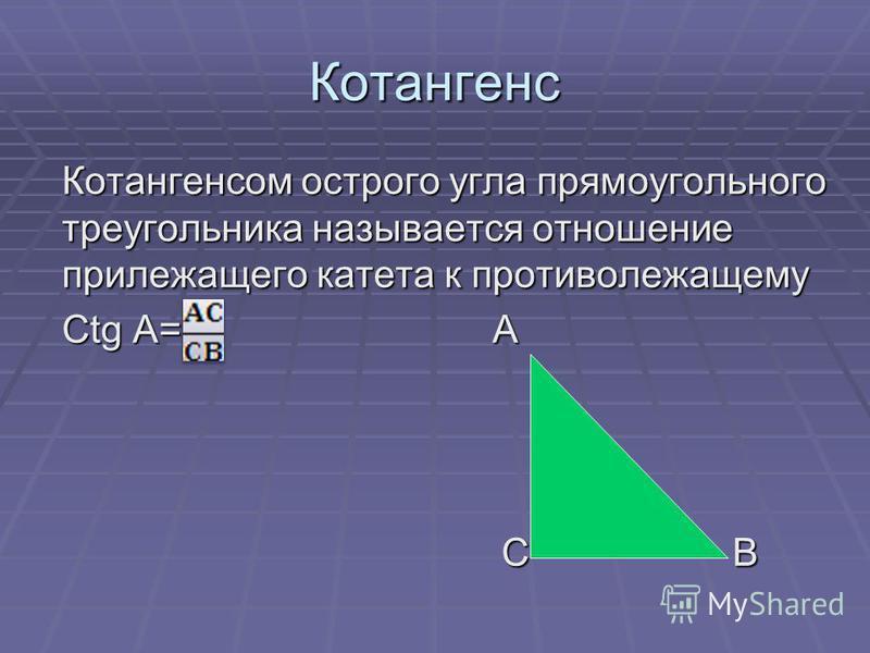 Котангенс Котангенсом острого угла прямоугольного треугольника называется отношение прилежащего катета к противолежащему Ctg A= А С В С В