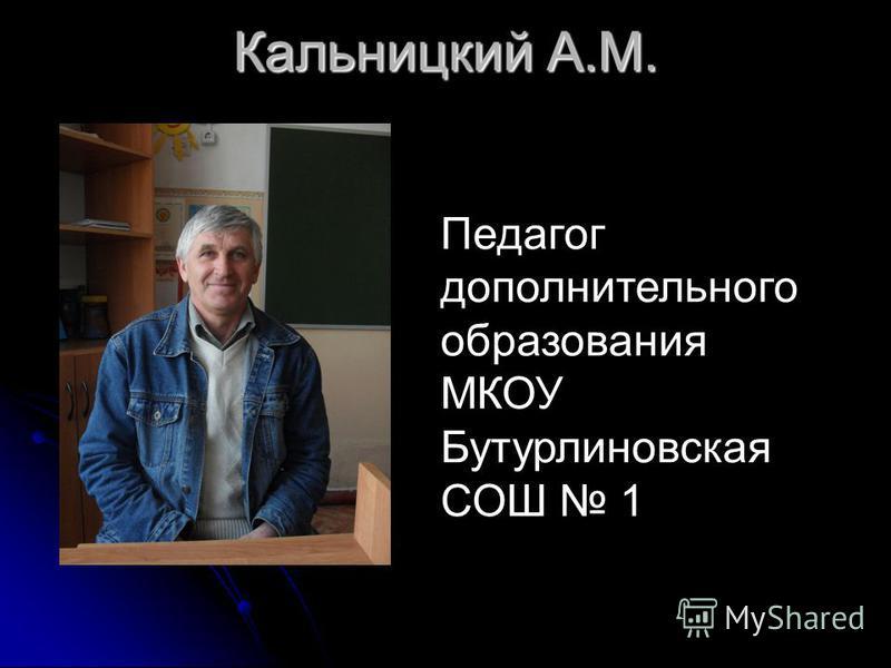 Кальницкий А.М. Педагог дополнительного образования МКОУ Бутурлиновская СОШ 1