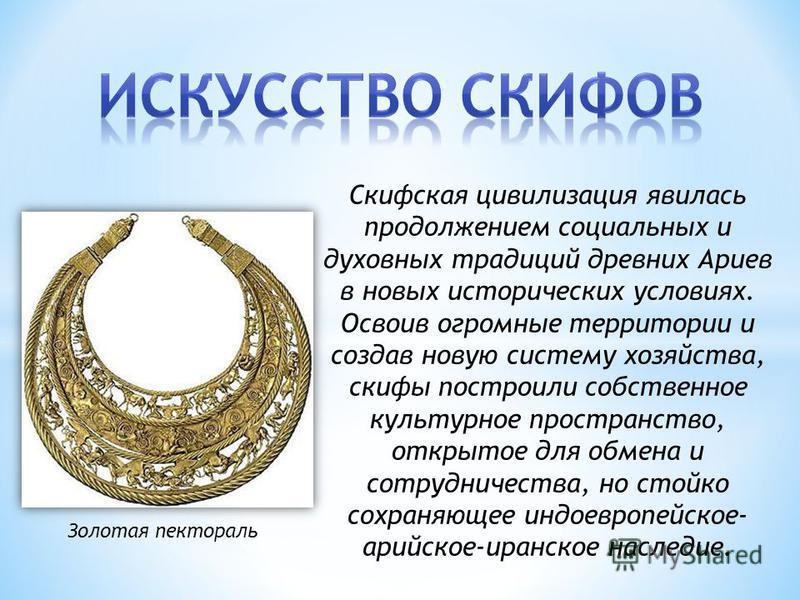 Скифская цивилизация явилась продолжением социальных и духовных традиций древних Ариев в новых исторических условиях. Освоив огромные территории и создав новую систему хозяйства, скифы построили собственное культурное пространство, открытое для обмен