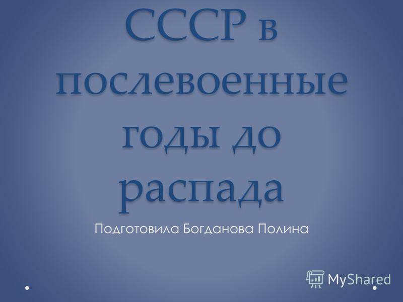 СССР в послевоенные годы до распада Подготовила Богданова Полина