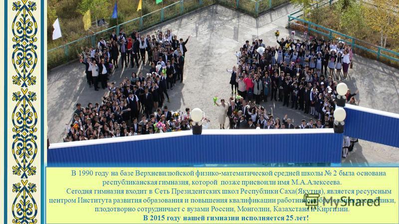 В 1990 году на базе Верхневилюйской средней школы 2 была основана республиканская гимназия, которой спустя шесть лет присвоили имя М.А.Алексеева. Сегодня наша гимназия входит в сеть президентских школ Республики Саха(Якутия), является ресурсным центр
