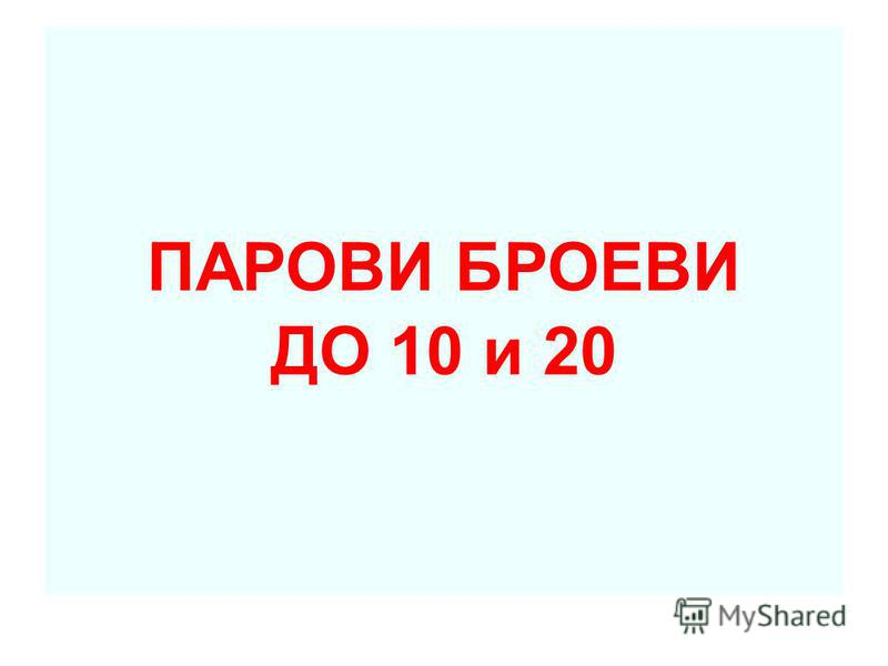 ПАРОВИ БРОЕВИ ДО 10 и 20