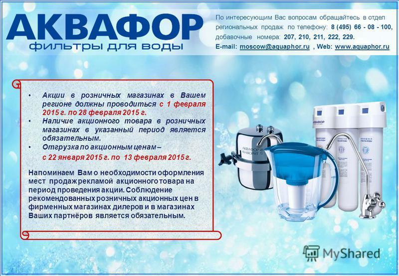 По интересующим Вас вопросам обращайтесь в отдел региональных продаж по телефону: 8 (495) 66 - 08 - 100, добавочные номера: 207, 210, 211, 222, 229. E-mail: moscow@aquaphor.ru, Web: www.aquaphor.ru Акции в розничных магазинах в Вашем регионе должны п