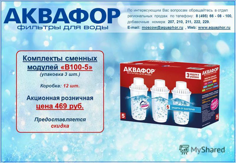 По интересующим Вас вопросам обращайтесь в отдел региональных продаж по телефону: 8 (495) 66 - 08 - 100, добавочные номера: 207, 210, 211, 222, 229. E-mail: moscow@aquaphor.ru, Web: www.aquaphor.ru Комплекты сменных модулей «В100-5» (упаковка 3 шт.)