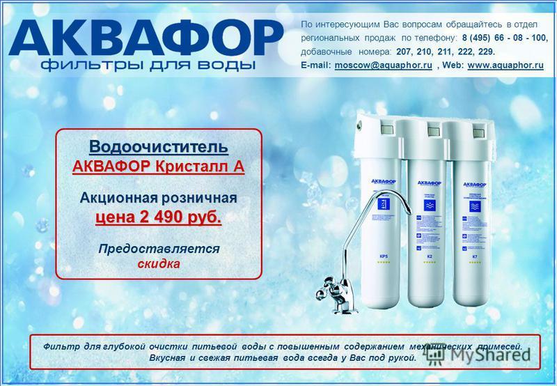 По интересующим Вас вопросам обращайтесь в отдел региональных продаж по телефону: 8 (495) 66 - 08 - 100, добавочные номера: 207, 210, 211, 222, 229. E-mail: moscow@aquaphor.ru, Web: www.aquaphor.ru Водоочиститель АКВАФОР Кристалл А Акционная рознична
