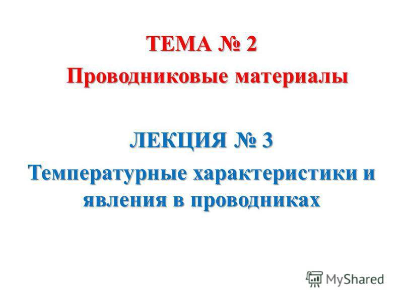 ТЕМА 2 Проводниковые материалы Проводниковые материалы ЛЕКЦИЯ 3 Температурные характеристики и явления в проводниках