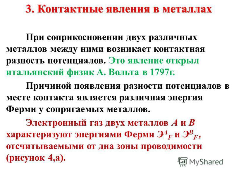 3. Контактные явления в металлах При соприкосновении двух различных металлов между ними возникает контактная разность потенциалов. Это явление открыл итальянский физик А. Вольта в 1797 г. Причиной появления разности потенциалов в месте контакта являе