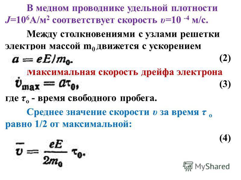 В медном проводнике удельной плотности J=10 6 А/м 2 соответствует скорость υ=10 -4 м/с. Между столкновениями с узлами решетки электрон массой m 0 движется с ускорением (2) Максимальная скорость дрейфа электрона (3) где τ о - время свободного пробега.