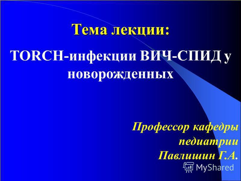 Тема лекции: Тема лекции: TORCH-инфекции ВИЧ-СПИД у новорожденных Профессор кафедры педиатрии Павлишин Г.А.