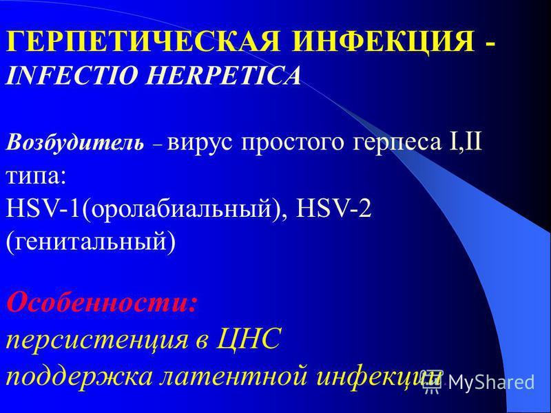 ГЕРПЕТИЧЕСКАЯ ИНФЕКЦИЯ - INFECTIO HERPETICA Возбудитель вирус простого герпеса І,ІІ типа: HSV-1(оролабиальный), HSV-2 (генитальный) Особенности: персистенция в ЦНС поддержка латентной инфекции.