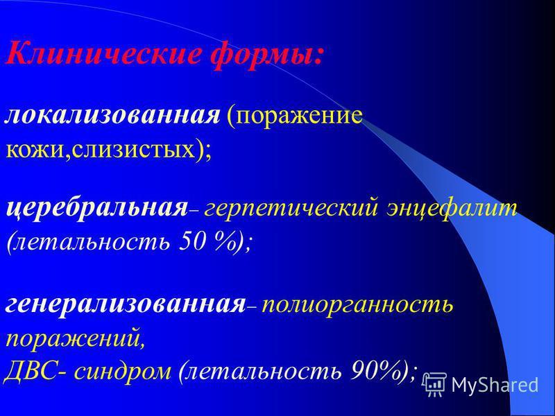 Клинические формы: локализованная (поражение кожи,слизистых); церебральная герпетический энцефалит (летальность 50 %); генерализованная полиорганность поражений, ДВС- синдром (летальность 90%);