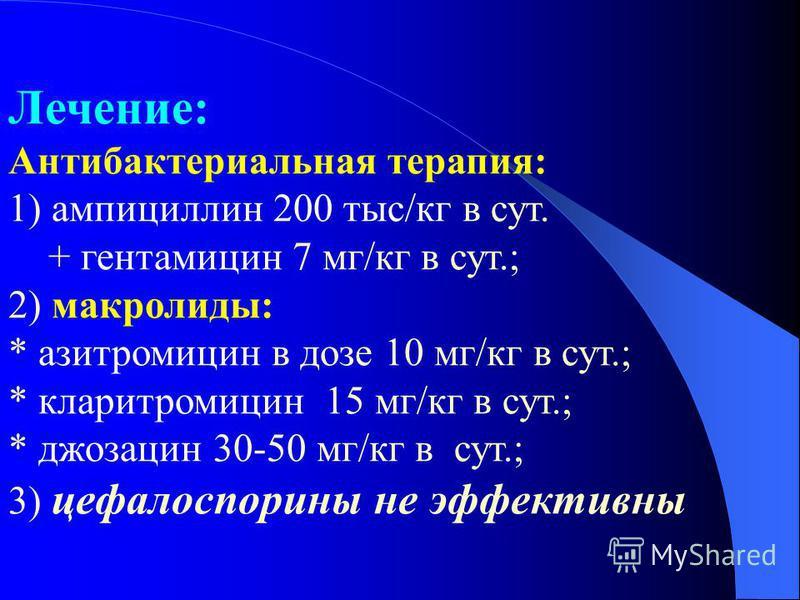 Лечение: Антибактериальная терапия: 1) ампициллин 200 тыс/кг в сут. + гентамицин 7 мг/кг в сут.; 2) макролиды: * азитромицин в дозе 10 мг/кг в сут.; * кларитромицин 15 мг/кг в сут.; * джозацин 30-50 мг/кг в сут.; 3) цефалоспорины не эффективны