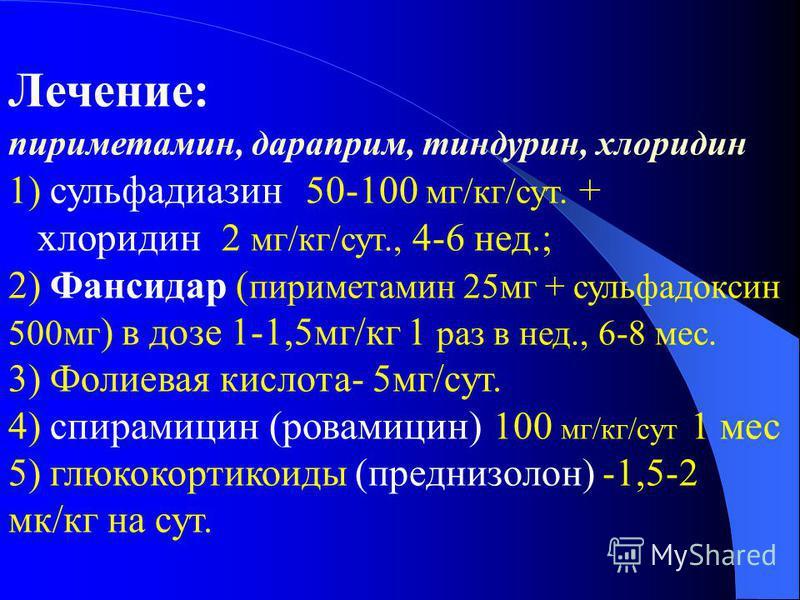Лечение: пириметамин, дараприм, тиндурин, хлоридин 1) сульфадиазин 50-100 мг/кг/сут. + хлоридин 2 мг/кг/сут., 4-6 нед.; 2) Фансидар ( пириметамин 25 мг + сульфадоксин 500 мг ) в дозе 1-1,5 мг/кг 1 раз в нед., 6-8 мес. 3) Фолиевая кислота- 5 мг/сут. 4