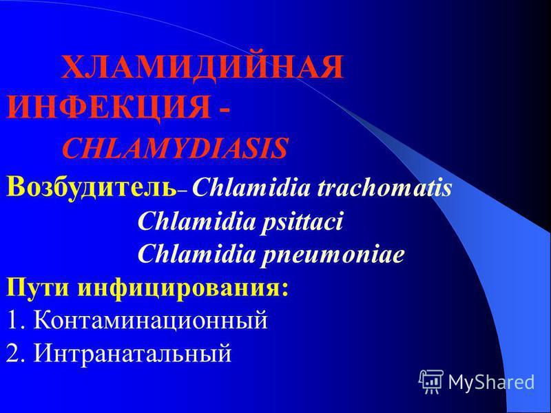 ХЛАМИДИЙНАЯ ИНФЕКЦИЯ - CHLAMYDIASIS Возбудитель Chlamidia trachomatis Chlamidia psittaci Chlamidia pneumoniae Пути инфицирования: 1. Контаминационный 2. Интранатальный