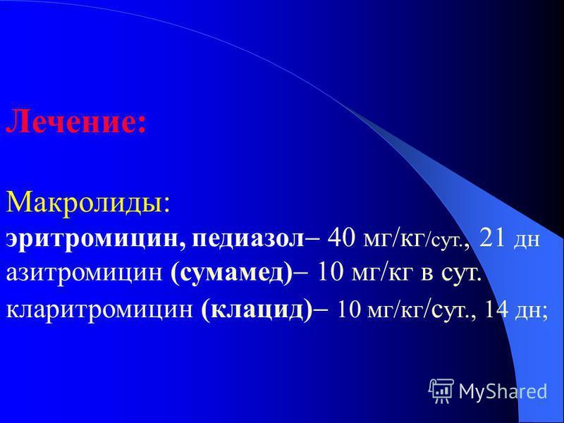 Лечение: Макролиды: эритромицин, педиазол 40 мг/кг /сут., 21 дн азитромицин (сумамед) 10 мг/кг в сут. кларитромицин (клацид) 10 мг/кг /с ут., 14 дн;