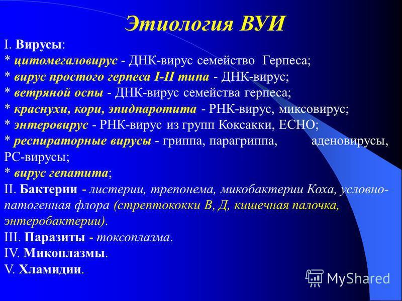 Этиология ВУИ І. Вирусы: * цитомегаловирус - ДНК-вирус семейство Герпеса; * вирус простого герпеса І-ІІ типа - ДНК-вирус; * ветряной оспы - ДНК-вирус семейства герпеса; * краснухи, кори, эпидпаротита - РНК-вирус, миксовирус; * энтеровирус - РНК-вирус