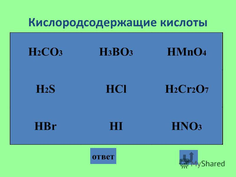 Кислородсодержащие кислоты ответ H 2 CO 3 H2SH2S HBrHI HCl H 3 BO 3 HNO 3 H 2 Cr 2 O 7 HMnO 4