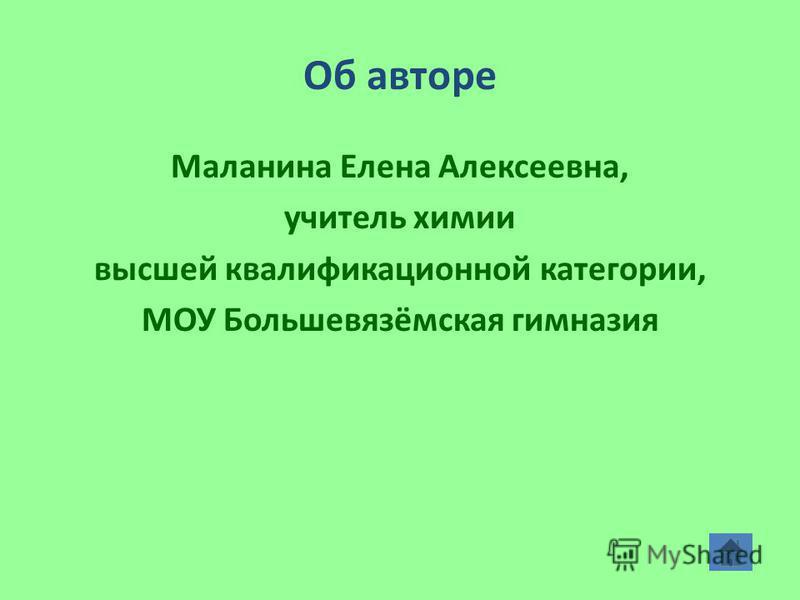 Об авторе Маланина Елена Алексеевна, учитель химии высшей квалификационной категории, МОУ Большевязёмская гимназия