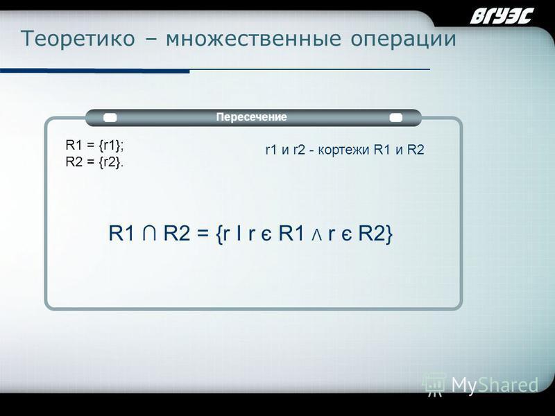 Company Logo Теоретико – множественные операции Пересечение R1 = {r1}; R2 = {r2}. r1 и r2 - кортежи R1 и R2 R1 R2 = {r I r є R1 Λ r є R2}