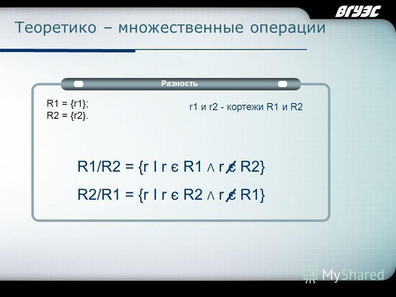Company Logo Теоретико – множественные операции Разность R1 = {r1}; R2 = {r2}. r1 и r2 - кортежи R1 и R2 R1/R2 = {r I r є R1 Λ r є R2} R2/R1 = {r I r є R2 Λ r є R1}