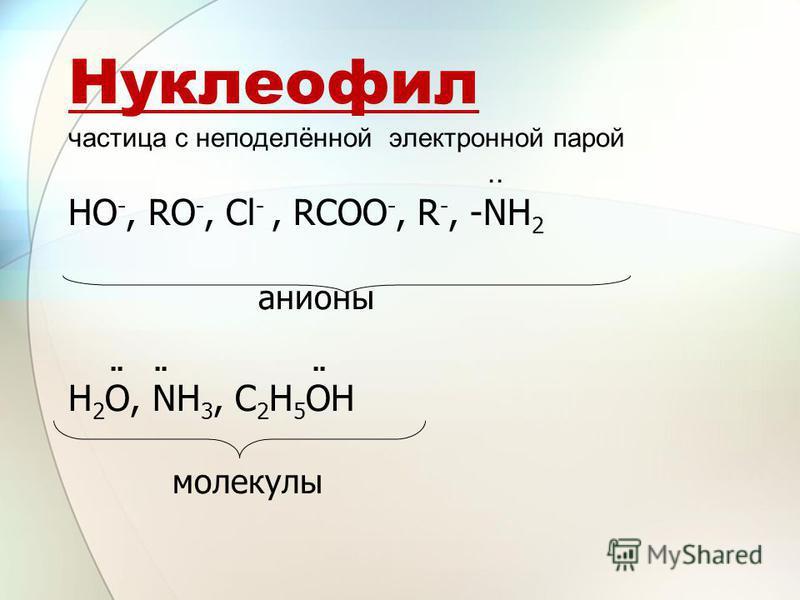 Нуклеофил частица с неподелённой электронной парой.. HO -, RO -, Cl -, RCOO -, R -, -NH 2 анионы...... Н 2 О, NH 3, С 2 Н 5 ОН молекулы