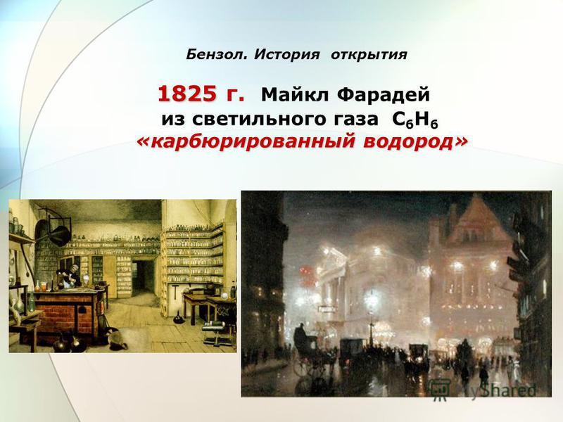 1825 1825 г. Майкл Фарадей из светильного газа С 6 Н 6 «карбюрированный водород» Бензол. История открытия