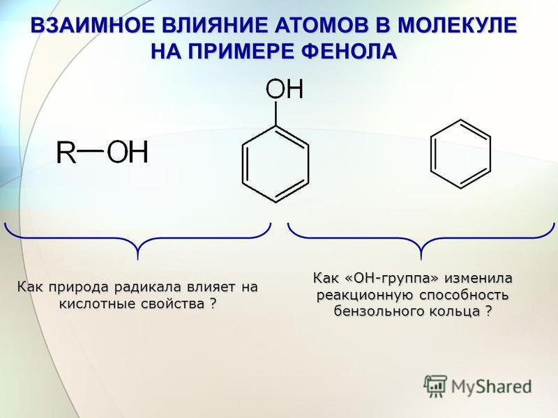 ВЗАИМНОЕ ВЛИЯНИЕ АТОМОВ В МОЛЕКУЛЕ НА ПРИМЕРЕ ФЕНОЛА Как природа радикала влияет на кислотные свойства ? Как «ОН-группа» изменила реакционную способность бензольного кольца ?