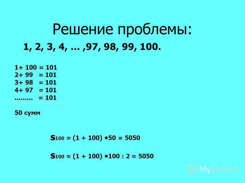 Решение проблемы: 1, 2, 3, 4, …,97, 98, 99, 100. 1+ 100 = 101 2+ 99 = 101 3+ 98 = 101 4+ 97 = 101 ……… = 101 50 сумм s 100 = (1 + 100) 50 = 5050 s 100 = (1 + 100) 100 : 2 = 5050