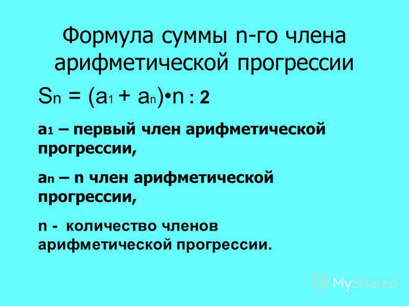 Формула суммы n-го члена арифметической прогрессии S n = (а 1 + а n )n : 2 а 1 – первый член арифметической прогрессии, а n – n член арифметической прогрессии, n - количество членов арифметической прогрессии.