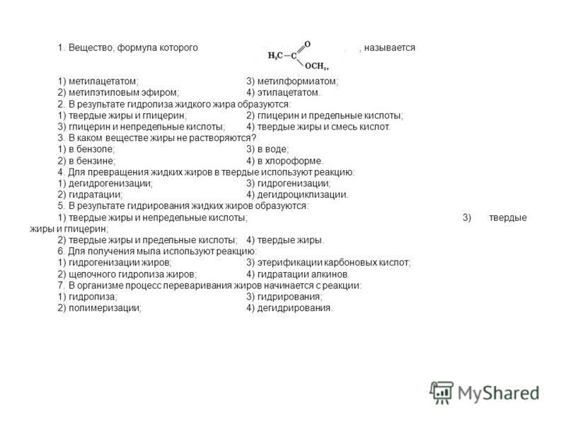1. Вещество, формула которого, называется 1) метилацетатом; 3) метилформиатом; 2) метил этиловым эфиром; 4) этилацетатом. 2. В результате гидролиза жидкого жира образуются: 1) твердые жиры и глицерин;2) глицерин и предельные кислоты; 3) глицерин и не