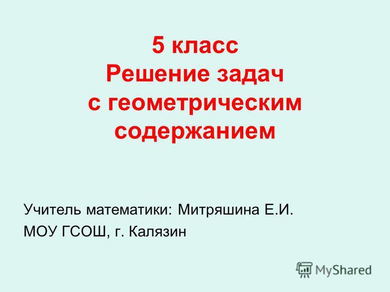 5 класс Решение задач с геометрическим содержанием Учитель математики: Митряшина Е.И. МОУ ГСОШ, г. Калязин
