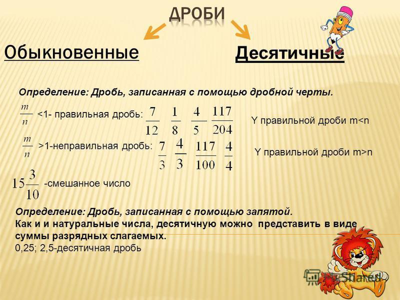 Обыкновенные Десятичные Определение: Дробь, записанная с помощью дробной черты. n -смешанное число Определение: Дробь, записанная с помощью запятой. Как и и натуральные числа, десятичную можно представить в виде суммы разрядных слагаемых. 0,25; 2,5-д