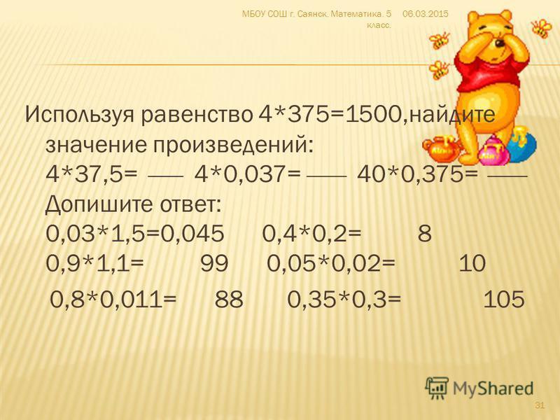 Используя равенство 4*375=1500,найдите значение произведений: 4*37,5= 4*0,037= 40*0,375= Допишите ответ: 0,03*1,5=0,045 0,4*0,2= 8 0,9*1,1= 99 0,05*0,02= 10 0,8*0,011= 88 0,35*0,3= 105 06.03.2015МБОУ СОШ г. Саянск. Математика. 5 класс. 31