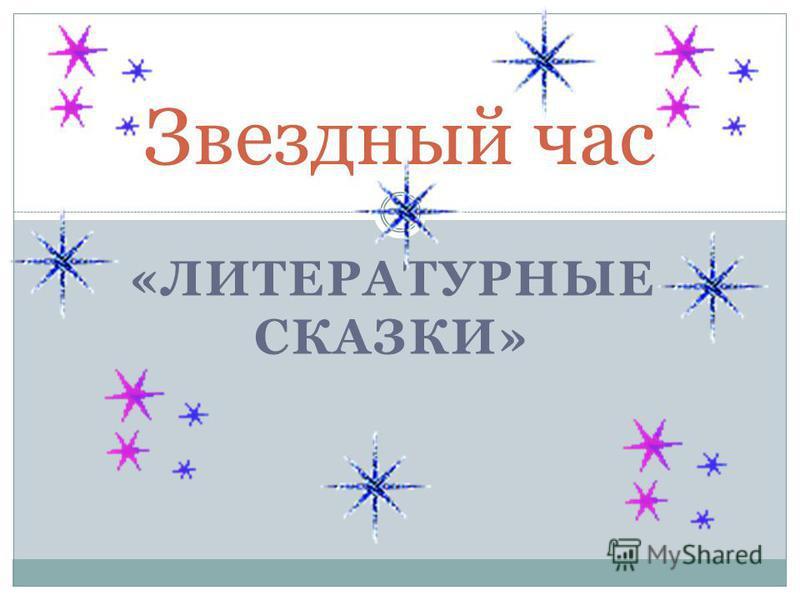 «ЛИТЕРАТУРНЫЕ СКАЗКИ» Звездный час