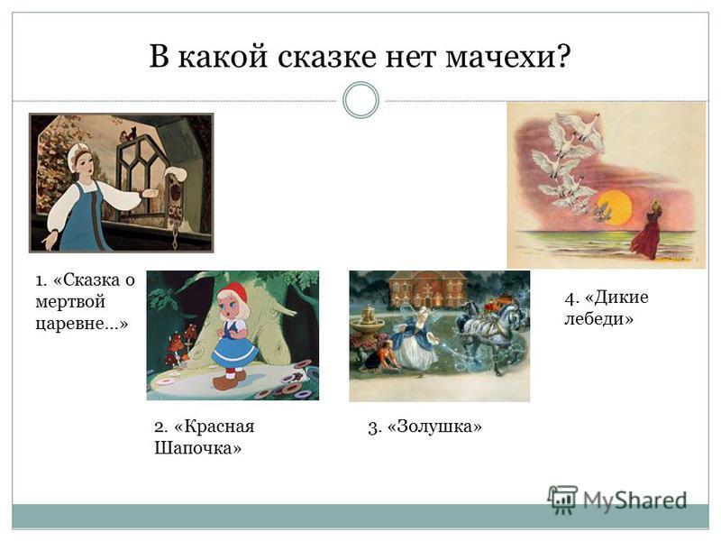 В какой сказке нет мачехи? 1. «Сказка о мертвой царевне…» 4. «Дикие лебеди» 3. «Золушка»2. «Красная Шапочка»