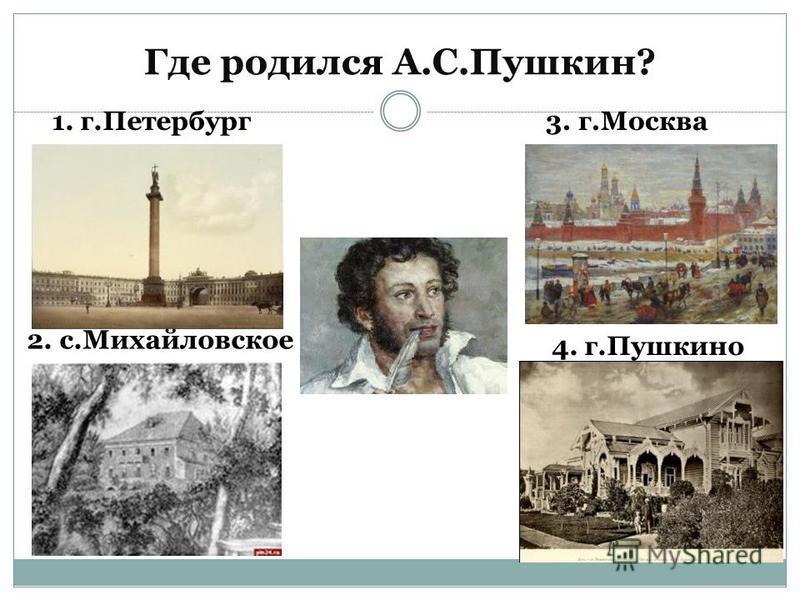 Где родился А.С.Пушкин? 1. г.Петербург 2. с.Михайловское 3. г.Москва 4. г.Пушкино