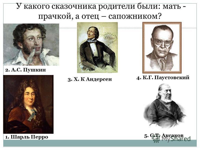 У какого сказочника родители были: мать - прачкой, а отец – сапожником? 2. А.С. Пушкин 3. Х. К Андерсен 1. Шарль Перро 4. К.Г. Паустовский 5. С.Т. Аксаков