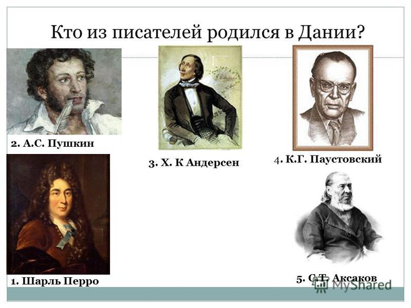 Кто из писателей родился в Дании? 2. А.С. Пушкин 3. Х. К Андерсен 1. Шарль Перро 4. К.Г. Паустовский 5. С.Т. Аксаков