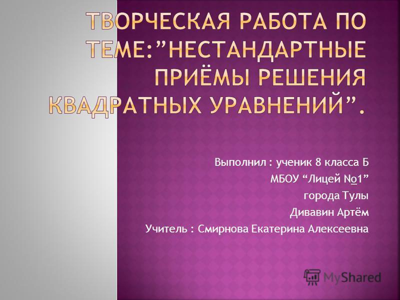 Выполнил : ученик 8 класса Б МБОУ Лицей No1 города Тулы Дивавин Артём Учитель : Смирнова Екатерина Алексеевна