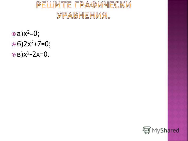 а)х 2 =0; б)2 х 2 +7=0; в)х 2 -2 х=0.