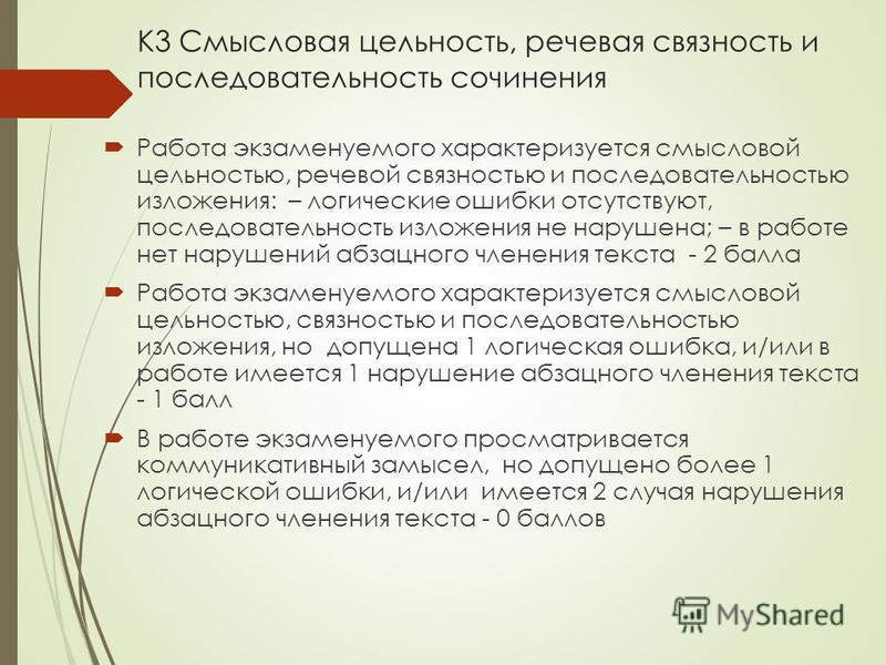 К3 Смысловая цельность, речевая связность и последовательность сочинения Работа экзаменуемого характеризуется смысловой цельностью, речевой связностью и последовательностью изложения: – логические ошибки отсутствуют, последовательность изложения не н